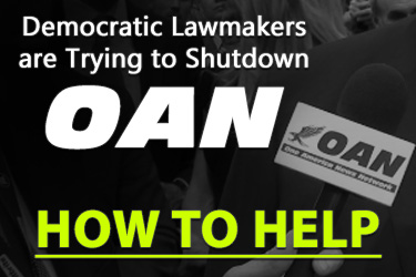 Democratic Lawmakers are Trying to Shutdown OAN – CLICK HERE TO HELP